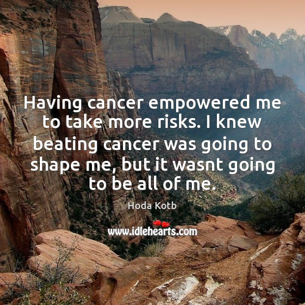 Having cancer empowered me to take more risks. I knew beating cancer Image