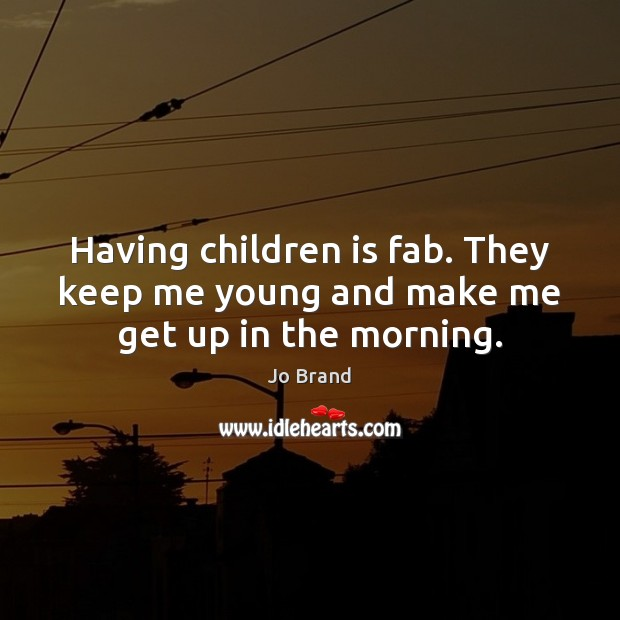Having children is fab. They keep me young and make me get up in the morning. Image