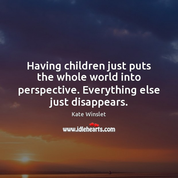 Having children just puts the whole world into perspective. Everything else just Image