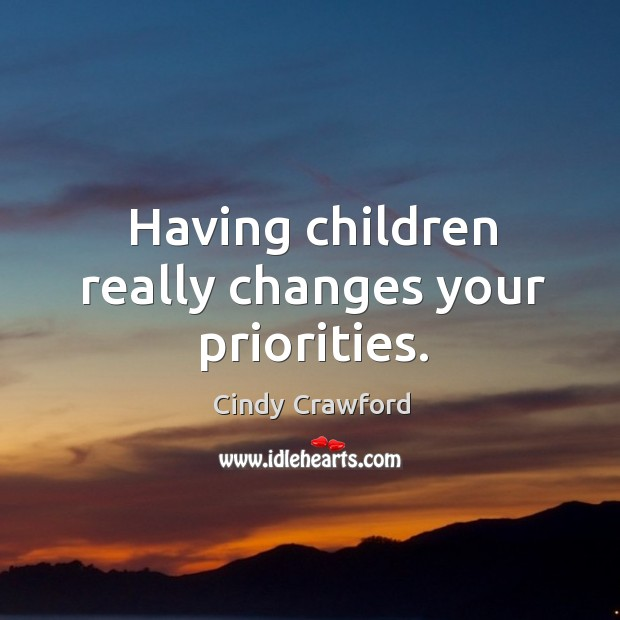 Having children really changes your priorities. Cindy Crawford Picture Quote