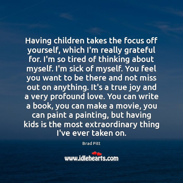 Having children takes the focus off yourself, which I'm really grateful for. True Joy Quotes Image
