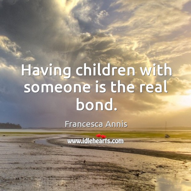 Having children with someone is the real bond. Francesca Annis Picture Quote