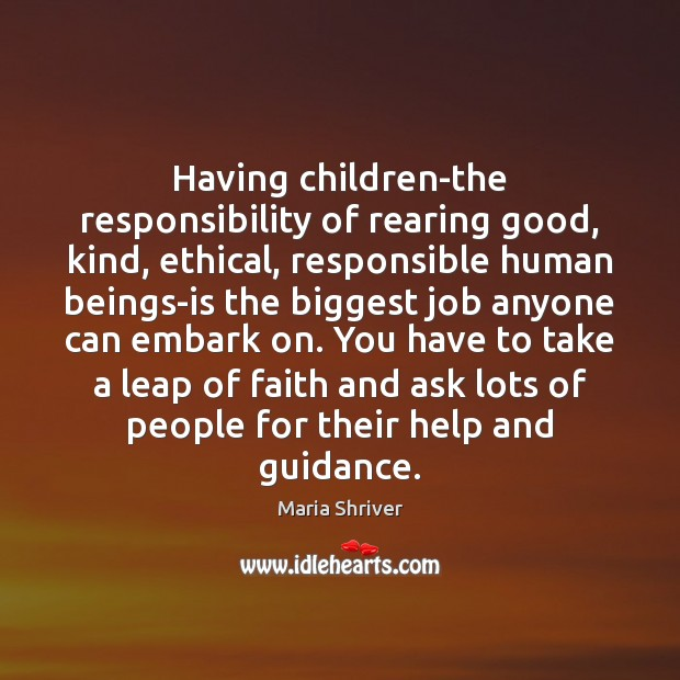 Having children-the responsibility of rearing good, kind, ethical, responsible human beings-is the Image