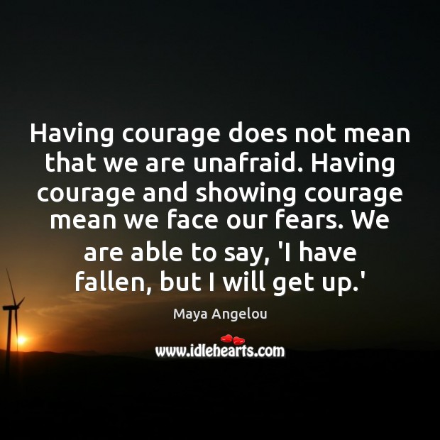 Image, Having courage does not mean that we are unafraid. Having courage and