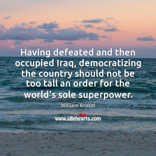 Having defeated and then occupied Iraq, democratizing the country should not be William Kristol Picture Quote