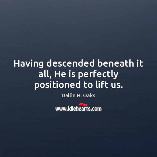 Having descended beneath it all, He is perfectly positioned to lift us. Dallin H. Oaks Picture Quote