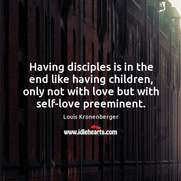 Having disciples is in the end like having children, only not with Louis Kronenberger Picture Quote