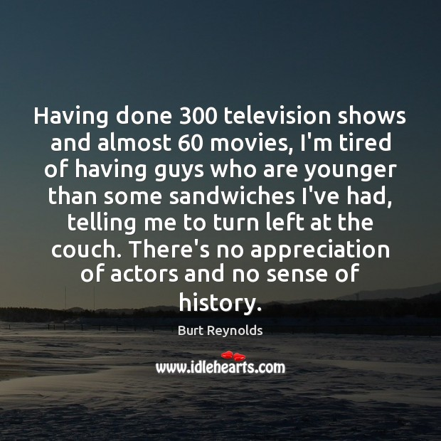 Having done 300 television shows and almost 60 movies, I'm tired of having guys Burt Reynolds Picture Quote