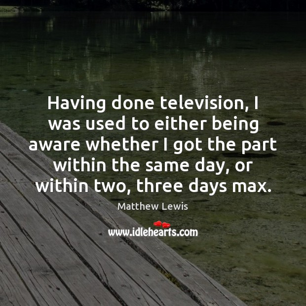 Having done television, I was used to either being aware whether I Image