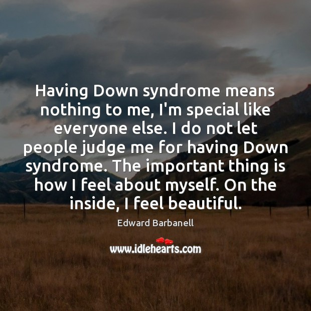 Having Down syndrome means nothing to me, I'm special like everyone else. Judge Quotes Image