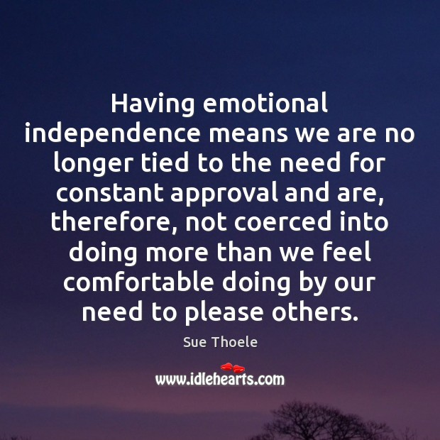 Having emotional independence means we are no longer tied to the need Approval Quotes Image