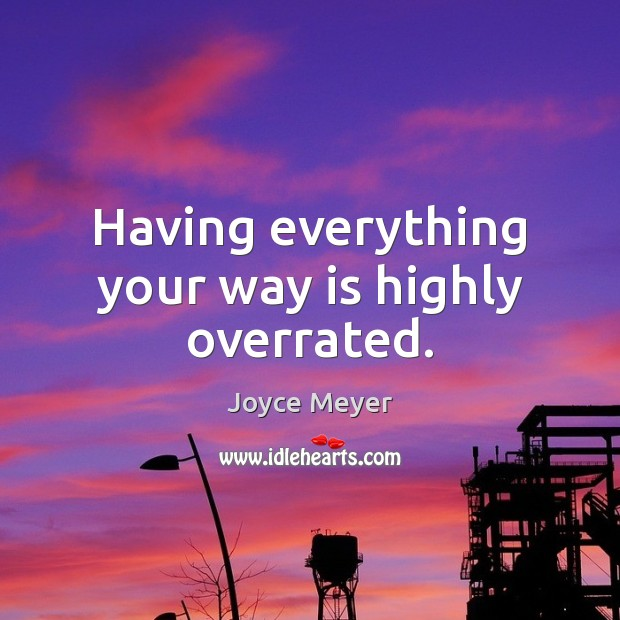 Having everything your way is highly overrated. Image