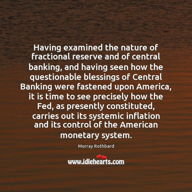 Having examined the nature of fractional reserve and of central banking, and Murray Rothbard Picture Quote