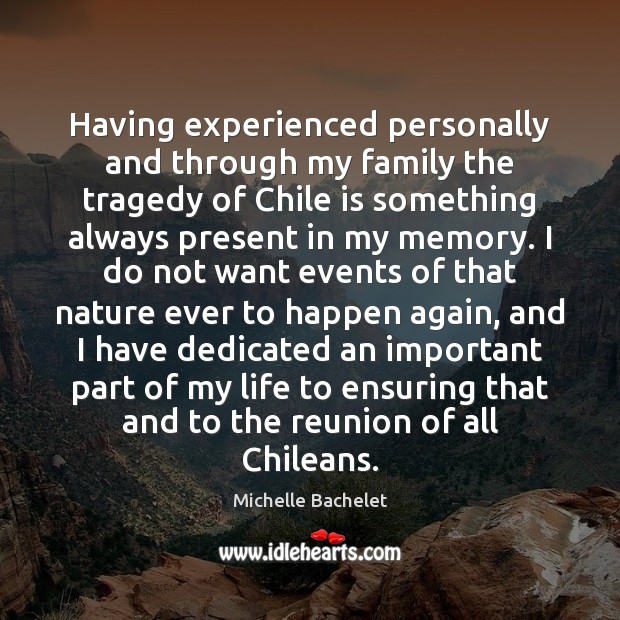Having experienced personally and through my family the tragedy of Chile is Michelle Bachelet Picture Quote