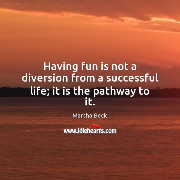 Image, Having fun is not a diversion from a successful life; it is the pathway to it.