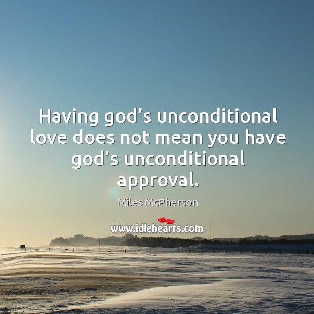 Having God's unconditional love does not mean you have God's unconditional approval. Miles McPherson Picture Quote