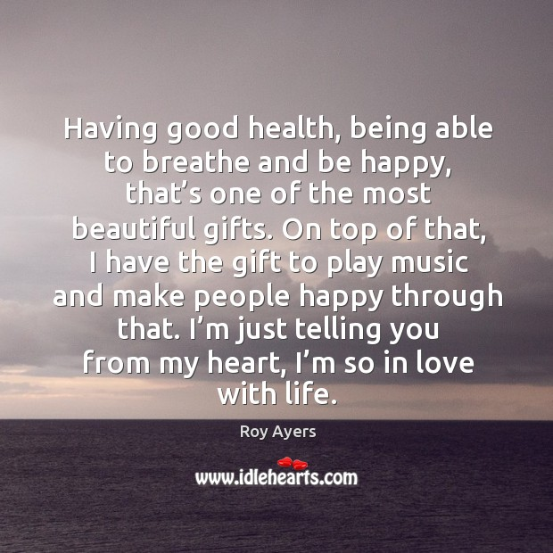 Having good health, being able to breathe and be happy, that's one of the most beautiful gifts. Image