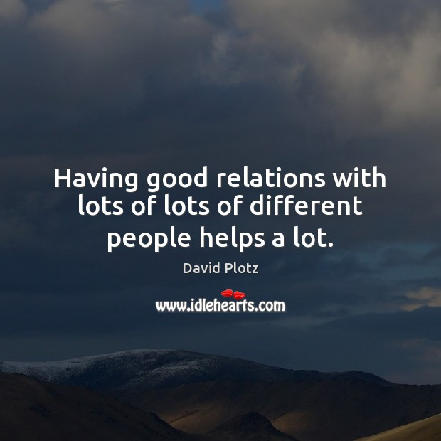Having good relations with lots of lots of different people helps a lot. David Plotz Picture Quote