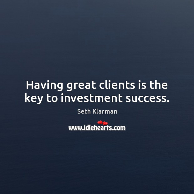 Having great clients is the key to investment success. Seth Klarman Picture Quote