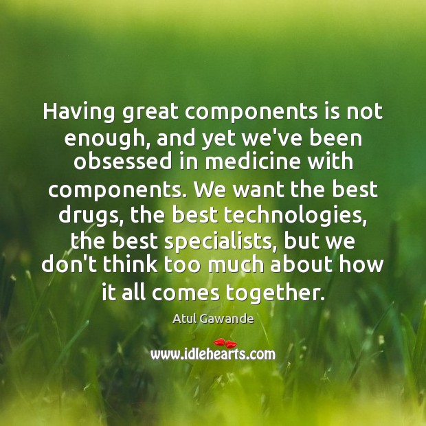 Having great components is not enough, and yet we've been obsessed in Atul Gawande Picture Quote