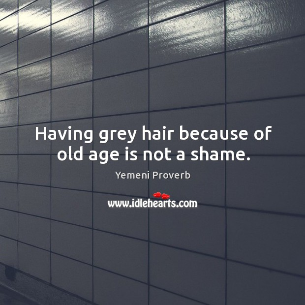 Having grey hair because of old age is not a shame. Image