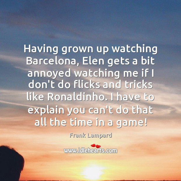 Having grown up watching Barcelona, Elen gets a bit annoyed watching me Frank Lampard Picture Quote