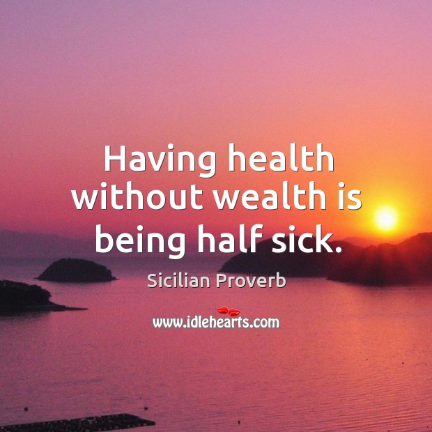 Image, Having health without wealth is being half sick.