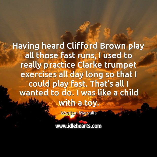 Having heard Clifford Brown play all those fast runs, I used to Wynton Marsalis Picture Quote