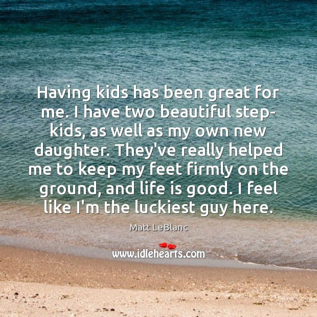 Having kids has been great for me. I have two beautiful step- Matt LeBlanc Picture Quote