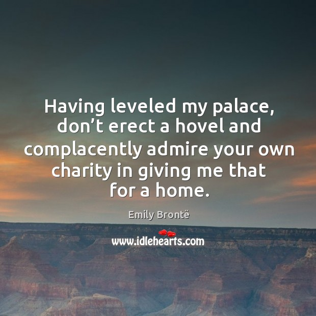 Having leveled my palace, don't erect a hovel and complacently admire your own charity in giving me that for a home. Image