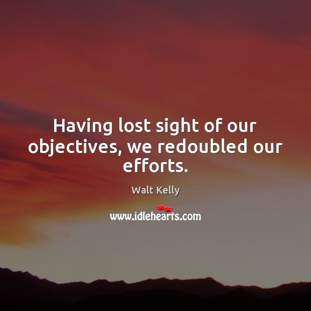 Having lost sight of our objectives, we redoubled our efforts. Walt Kelly Picture Quote