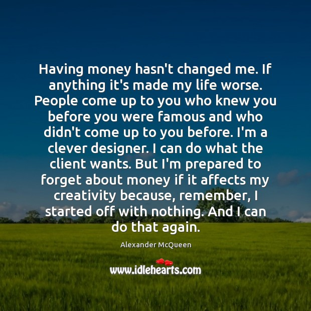 Having money hasn't changed me. If anything it's made my life worse. Clever Quotes Image