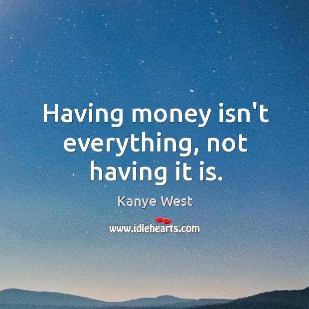 Image, Having money isn't everything, not having it is.