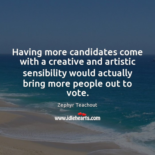 Having more candidates come with a creative and artistic sensibility would actually Zephyr Teachout Picture Quote