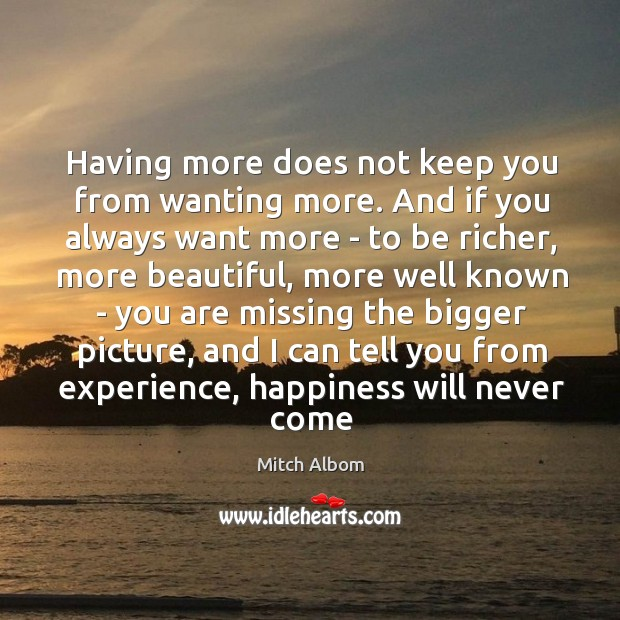 Having more does not keep you from wanting more. And if you Mitch Albom Picture Quote