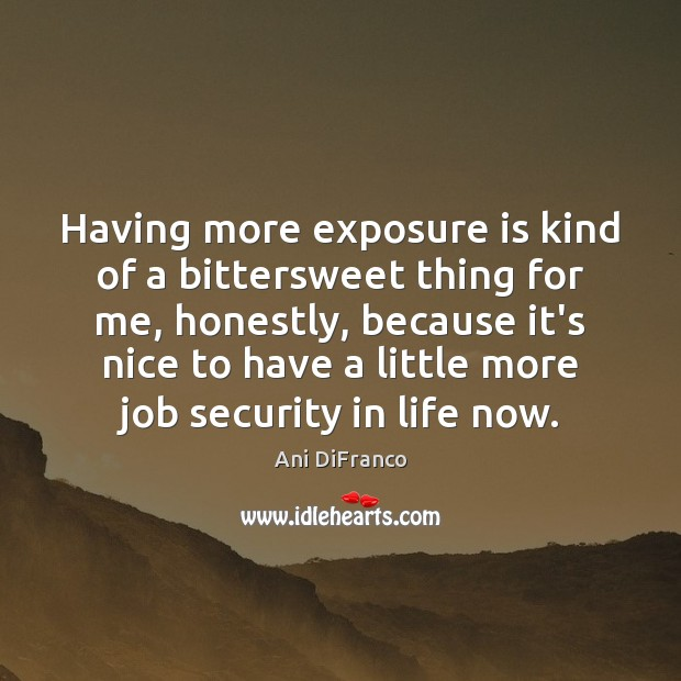 Having more exposure is kind of a bittersweet thing for me, honestly, Ani DiFranco Picture Quote