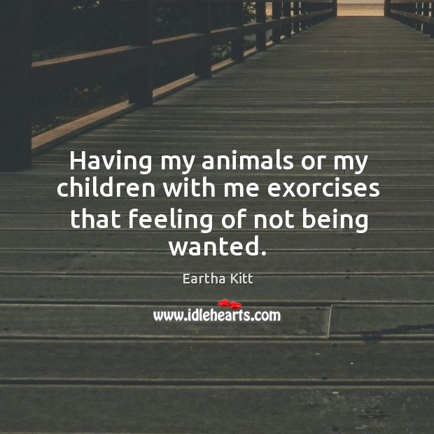 Having my animals or my children with me exorcises that feeling of not being wanted. Image