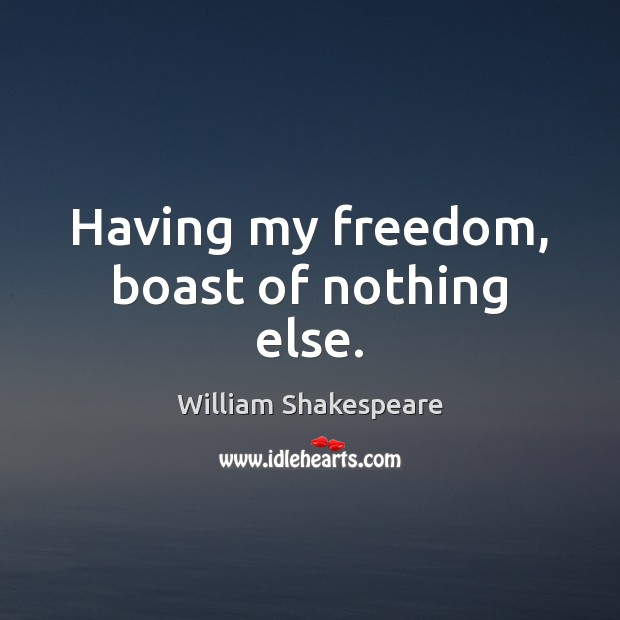Having my freedom, boast of nothing else. Image