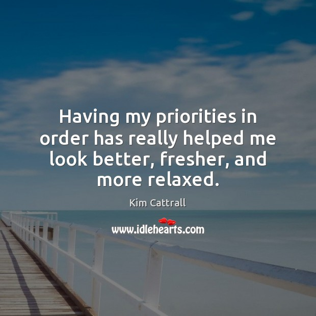 Having my priorities in order has really helped me look better, fresher, and more relaxed. Image