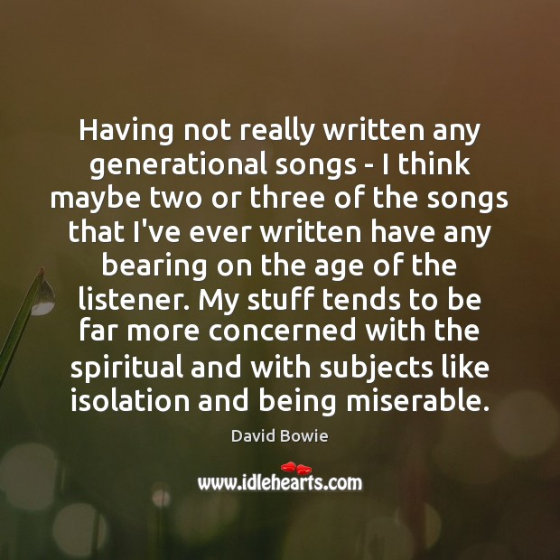 Having not really written any generational songs – I think maybe two David Bowie Picture Quote