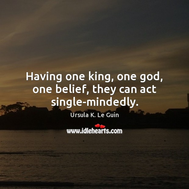 Having one king, one God, one belief, they can act single-mindedly. Ursula K. Le Guin Picture Quote