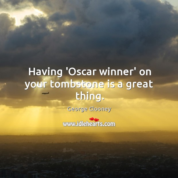 Having 'Oscar winner' on your tombstone is a great thing. George Clooney Picture Quote