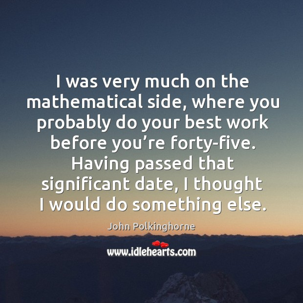 Having passed that significant date, I thought I would do something else. John Polkinghorne Picture Quote