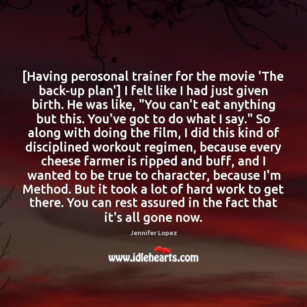 [Having perosonal trainer for the movie 'The back-up plan'] I felt like Jennifer Lopez Picture Quote