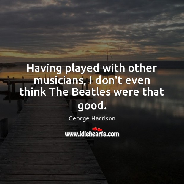 Having played with other musicians, I don't even think The Beatles were that good. Image