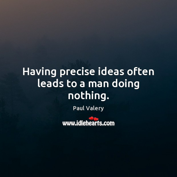 Having precise ideas often leads to a man doing nothing. Paul Valery Picture Quote