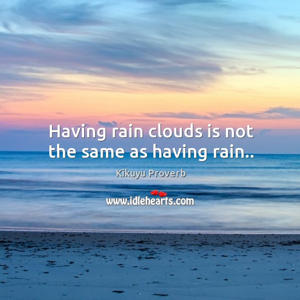 Having rain clouds is not the same as having rain.. Kikuyu Proverbs Image