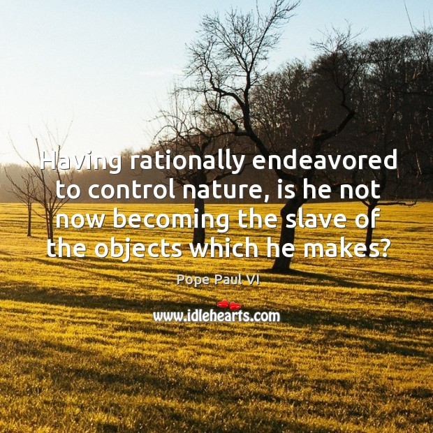 Having rationally endeavored to control nature, is he not now becoming the Image