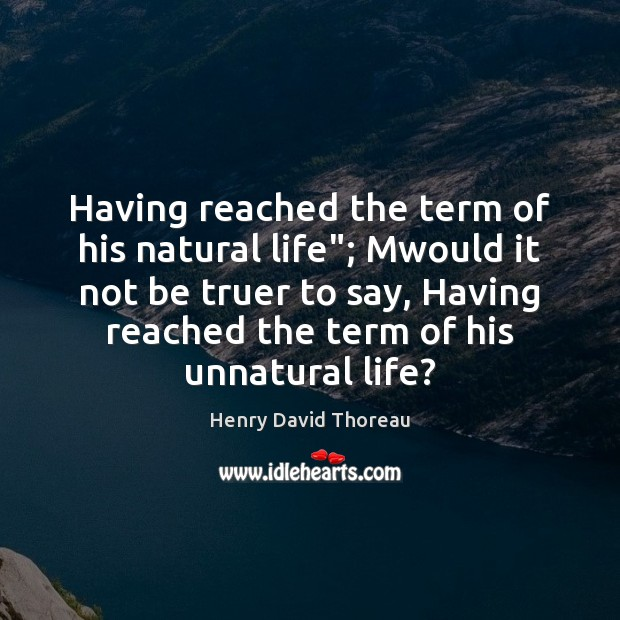 """Having reached the term of his natural life""""; Mwould it not be Henry David Thoreau Picture Quote"""