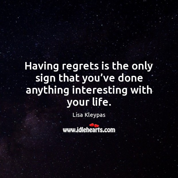 Having regrets is the only sign that you've done anything interesting with your life. Image